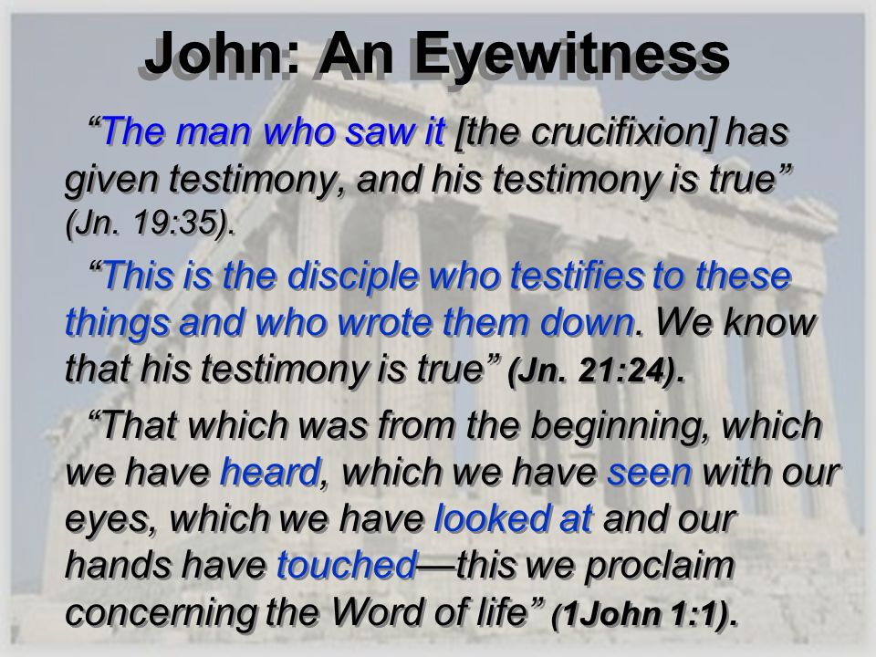 John: An Eyewitness The man who saw it [the crucifixion] has given testimony, and his testimony is true (Jn. 19:35).